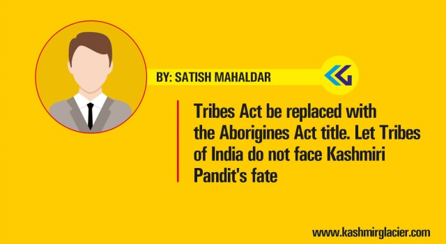 Tribes Act be replaced with the Aborigines Act title. Let Tribes of India do not face Kashmiri Pandit's fate